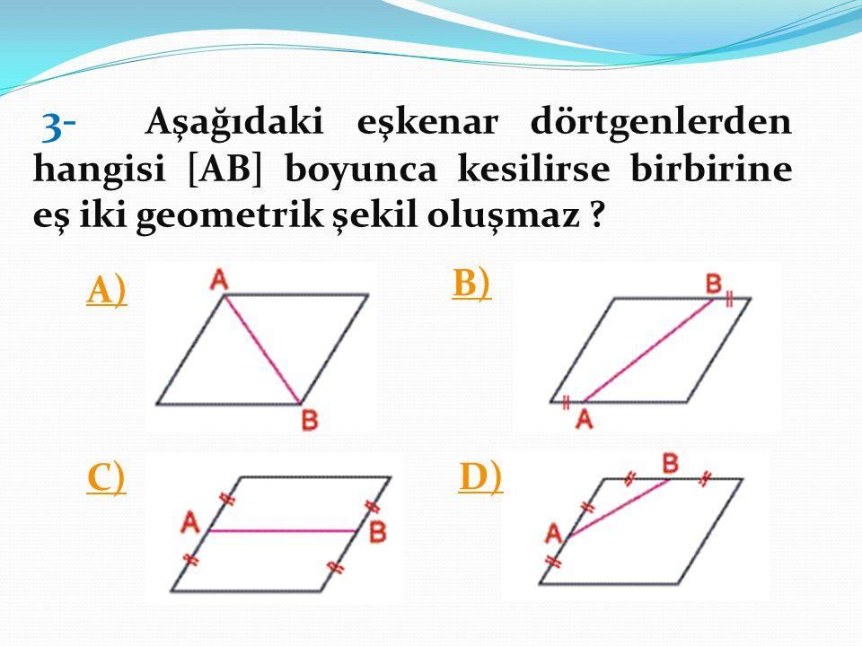 3- Aşağıdaki eşkenar dörtgenlerden hangisi [AB] boyunca kesilirse birbirine eş iki geometrik şekil oluşmaz